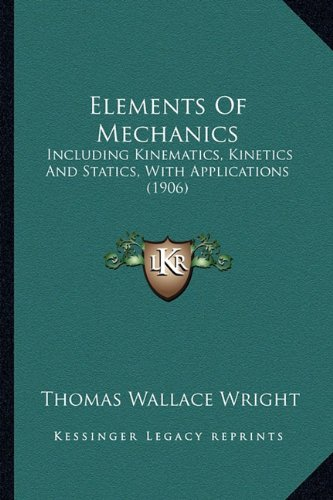 Elements of Mechanics: Including Kinematics, Kinetics and Statics, with Applications (1906)