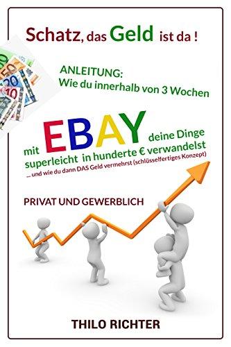 Schatz, das Geld ist da !: Wie du innerhalb von 3 Wochen mit eBay deine Dinge superleicht in hunderte Euro verwandelst