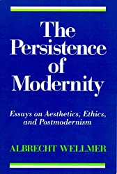 Persistence of Modernity: Essays on Aesthetics, Ethics, and Postmoderism (Studies in Contemporary German Social Thought)
