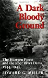 A Dark and Bloody Ground: The Hurtgen Forest and the Roer River Dams, 1944-1945: The Hurtgen Forest and the Roer River Dams, 1941-1945 (Texas A&M University Military History Series)