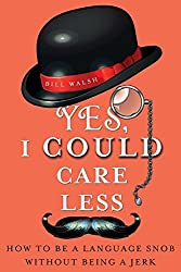 Yes, I Could Care Less: How to Be a Language Snob Without Being a Jerk by Bill Walsh (2013-06-18)