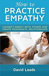 How to Practice Empathy: Connect Deeply with Others and Create Meaningful Relationships by David Leads (2014-08-17)