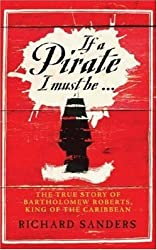 If a Pirate I Must Be...: The True Story of Bartholomew Roberts - King of the Caribbean by Richard Sanders (2007-02-20)