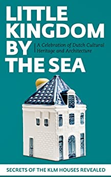 Little Kingdom by the Sea: Secrets of the KLM Houses Revealed, a Celebration of Dutch Cultural Heritage and Architecture (English Edition) di [Zegeling, Mark]