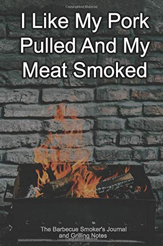 I Like My Pork Pulled And My Meat Smoked The Barbecue Smoker's Journal and Grilling Notes: Logbook To Take Notes, Refine Your Process To Become A BBQ Pro With This Blank Notebook -