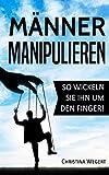 """Männer manipulieren: So wickeln Sie ihn um den Finger! (""""Frauen wissen, welche Knöpfe sie drücken müssen"""", Band 1)"""