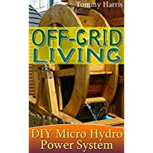 Off-Grid Living: DIY Micro Hydro Power System: (Power Generation, Survival Skills) (English Edition)