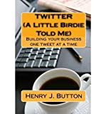 Telecharger Livres Twitter a Little Birdie Told Me Building Your Business One Tweet at a Time Author Henry J Button Jul 2009 (PDF,EPUB,MOBI) gratuits en Francaise