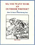 SO, YOU WANT TO BE AN OUTDOOR WRITER?! (or how to starve while having fun) (Jim Porter Outdoor Adventures Book 1)