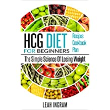 HCG Diet: HCG Diet For Beginners – The Simple Science Of Losing Weight – HCG Diet Recipes – HCG Diet Cookbook – HCG Diet Plan (English Edition)