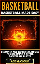 Basketball: Basketball Made Easy: Beginner and Expert Strategies For Becoming A Better Basketball Player (Playing Basketball Conditioning Shooting Drills ... Sports Reference Guide) (English Edition)