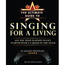 The Ultimate Guide To Singing For A Living: All you need to know to get started with a career on the stage
