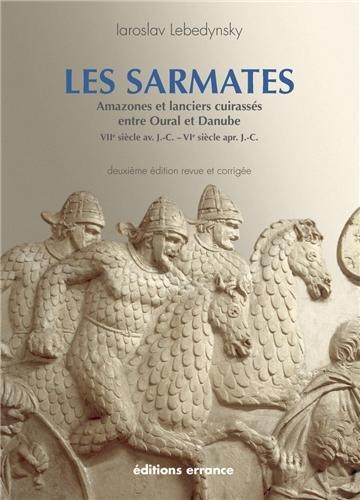 Les Sarmates : Amazones et lanciers cuirassés entre Oural et Danube (VIIe siècle avant J.C. - VIe siècle après J.C.) par Iaroslav Lebedynsky