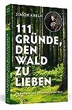 111 Gründe, den Wald zu lieben: Ein Buch über den schönsten Ort der Welt - Simon Abeln