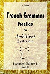 French Grammar Practice for Ambitious Learners - Beginner's Edition I, Basics (French for Ambitious Learners) by M. Rodary (2014-10-20)
