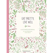 Eat Pretty, Live Well: A Guided Journal for Nourishing Beauty, Inside and Out (Journals)