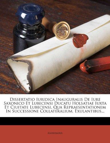 Dissertatio Iuridica Inauguralis de Iure Saxonico Et Lubecensi Ducatu Holsatiae Iuxta Et Ciuitate Lubecensi, Qua Repraesentationem in Successione Coll