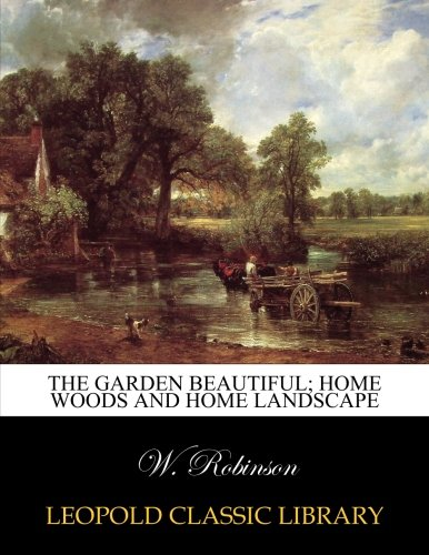 The garden beautiful; home woods and home landscape por W. Robinson