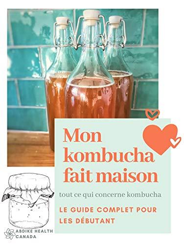 Couverture du livre MON KOMBUCHA FAIT MAISON : tout ce qui concerne le kombucha Le guide complet pour les débutants (Préparer, aromatiser et profiter des bienfaits du thé fermenté qui nettoie et détoxifie votre santé )