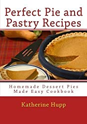 Perfect Pie and Pastry Recipes: Homemade Dessert Pies Made Easy Cookbook by Katherine Hupp (2013-04-07)