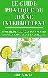 JE�NE INTERMITTENT : LE GUIDE PRATIQUE DU JE�NE INTERMITTENT (Intermittent Fasting): 10 M�THODES DE JE�NE POUR PERDRE DU POIDS RAPIDEMENT SANS R�GIME