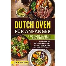 Dutch Oven für Anfänger: Eine Einführung in den Dutch Oven. Anwendung und Handhabung verstehen. Inklusive vieler leckerer Rezepte zum Nachmachen.