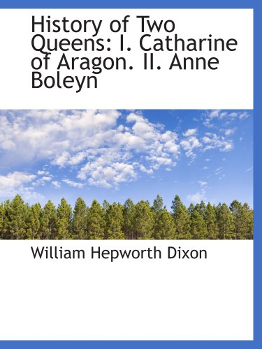 History of Two Queens: I. Catharine of Aragon. II. Anne Boleyn