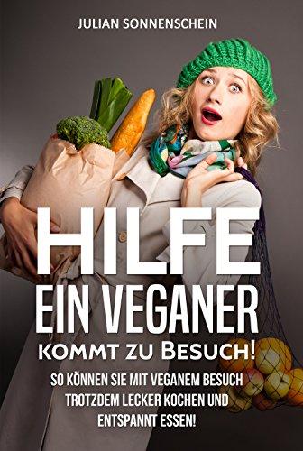 Hilfe, ein Veganer kommt zu Besuch!: So können Sie mit veganem Besuch trotzdem lecker kochen und entspannt essen
