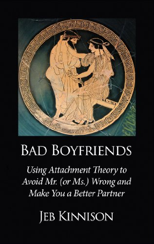 Bad Boyfriends: Using Attachment Theory to Avoid Mr. (or Ms.) Wrong and Make You a Better Partner...