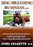 DOG BREEDING BUSINESS 101: The guide to dog breeding, whelping, dog care, popular dog breeds, breeding business and making huge profit from breeding (English Edition)