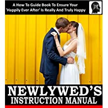 Newlywed's Instruction Manual: A How To Guide Book To Ensure Your 'Happily Ever After' Is Really And Truly Happy: Avoid Divorce: Tips and Advice for How ... (Weddings by Sam Siv 15) (English Edition)
