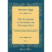 Die Alchemie in Älterer und Neuerer Zeit, Vol. 2: Ein Beitrag zur Culturgeschichte; Die Alchemie vom Letzten Viertel des 18; Jahrhunderts An (Classic Reprint)