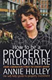 How to be a Property Millionaire: From Coronation Street to Canary Warf: From Coronation Street to Canary Wharf - Annie Hulley - Her Self-help Guide to Property Investment