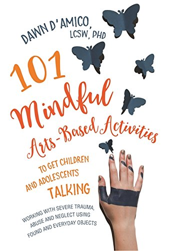 101 Mindful Arts-Based Activities to Get Children and Adolescents Talking: Working with Severe Trauma, Abuse and Neglect Using Found and Everyday Objects (Jess01) por Dawn D'Amico