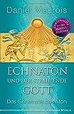 Echnaton und der strahlende Gott: Das Geheimnis des Aton - Daniel Meurois