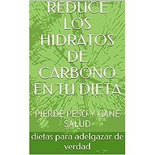 REDUCE LOS HIDRATOS DE CARBONO EN TU DIETA: PIERDE PESO Y GANE SALUD