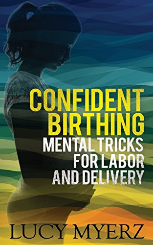 Confident birthing: Mental tricks for labor and delivery
