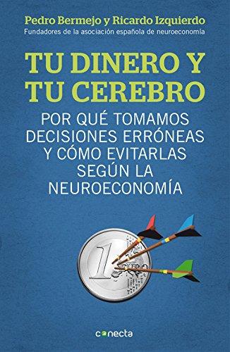 Tu dinero y tu cerebro: Por qué tomamos decisiones erróneas y cómo evitarlas según la neuroeconomía (CONECTA) por Pedro Bermejo