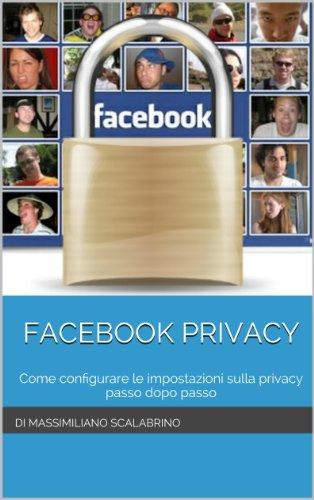 Facebook Privacy: Come configurare le impostazioni sulla privacy Passo dopo Passo di Massimiliano Scalabrino