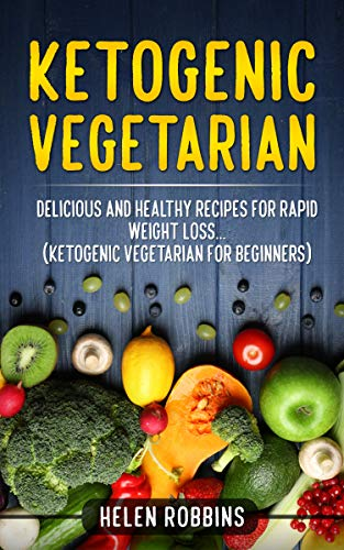 Ketogenic Vegetarian: Delicious and Healthy recipes for rapid weight loss... (Ketogenic Vegetarian Diet For Beginners) (Ketogenic Diet Book 4) (English Edition) por Helen Robbins