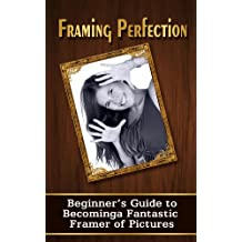 Framing Perfection: A Beginner's Guide To Becoming A Fantastic Framer Of Pictures (Homemade Frames) (English Edition)