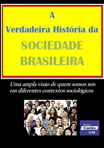 A Verdadeira História da SOCIEDADE BRASILEIRA - Uma ampla visão de quem somos nós em diferentes contextos sociológicos (Portuguese Edition)
