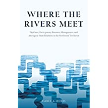 Where the Rivers Meet: Pipelines, Participatory Resource Management, and Aboriginal-State Relations in the Northwest Territories