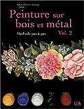 Peinture sur bois et métal : Tome 2, Méthode pas à pas...