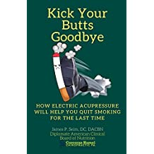 Kick Your Butts Goodbye: How Electric Acupressure Will Help You Quit Smoking For The Last Time (English Edition)