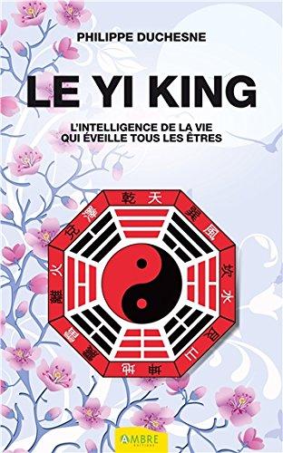Le Yi king - L'intelligence de la vie qui éveille tous les êtres