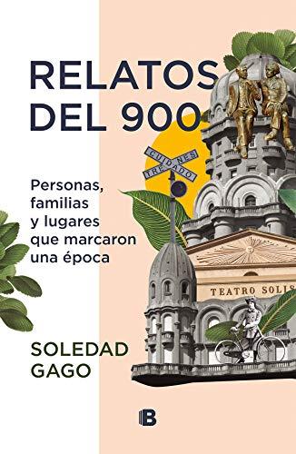 Relatos del 900: Personas, familias y lugares que marcaron una época