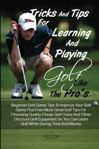 Tricks And Tips For Learning And Playing Golf Like The Pro's: Beginner Golf Game Tips To Improve Your Golf Game Plus Even More Great Golf Tips For Can Learn Golf While Saving Time And Money por Luke P. Brack