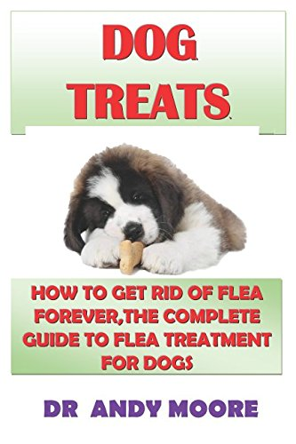 DOG TREATS: HOW TO GET RID OF FLEA FOREVER,THE COMPLETE GUIDE TO FLEA TREATMENT FOR DOGS -
