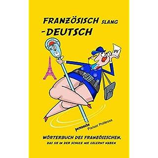 Französisch Slang - Deutsch: Wörterbuch des Französischen, das Sie auf der Schule nie gelernt haben.